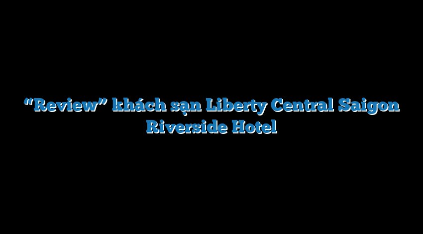"""Review"" khách sạn Liberty Central Saigon Riverside Hotel"